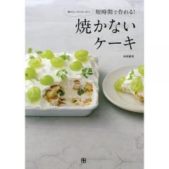 短時間で作れる!焼かないケーキ 焼かないからカンタン!/森崎繭香/レシピ
