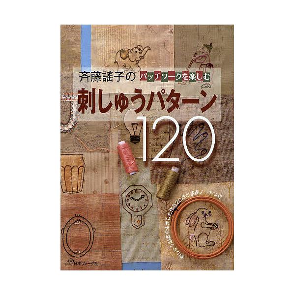 斉藤謡子のパッチワークを楽しむ刺しゅうパターン120 刺しゅう図案を生かした作品20点と基礎ノートつき/斉藤謠子