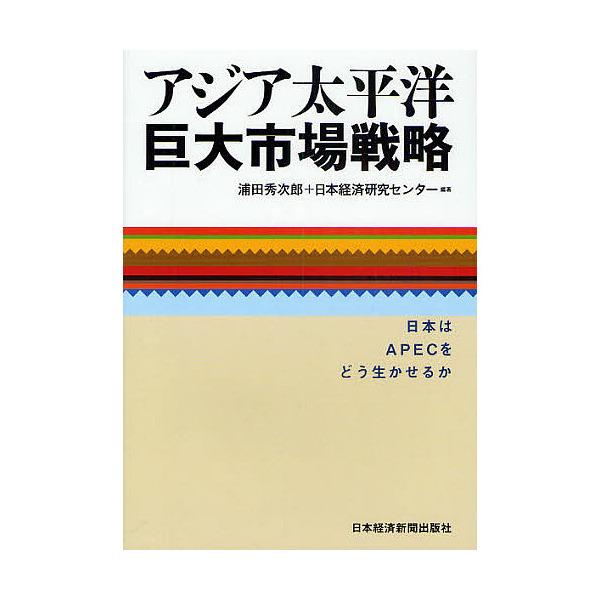 アジア太平洋巨大市場戦略 日本はAPECをどう生かせるか/浦田秀次郎/日本経済研究センター
