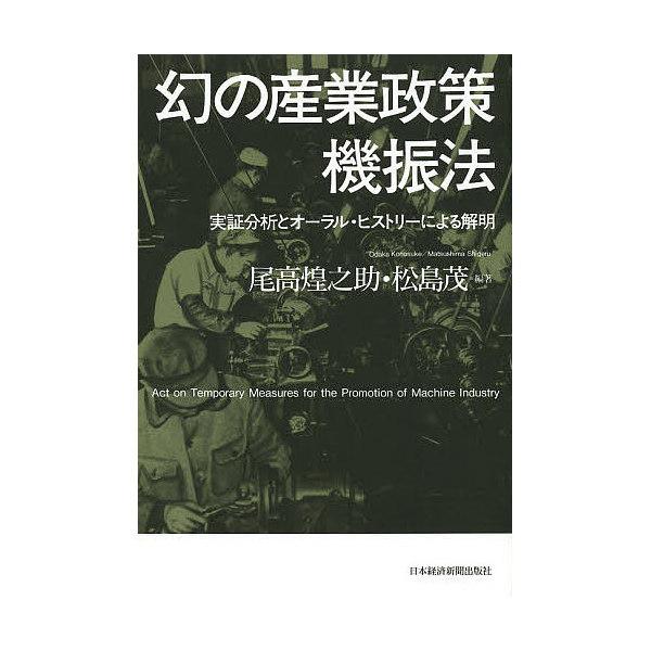 幻の産業政策機振法 実証分析とオーラル・ヒストリーによる解明/尾高煌之助/松島茂
