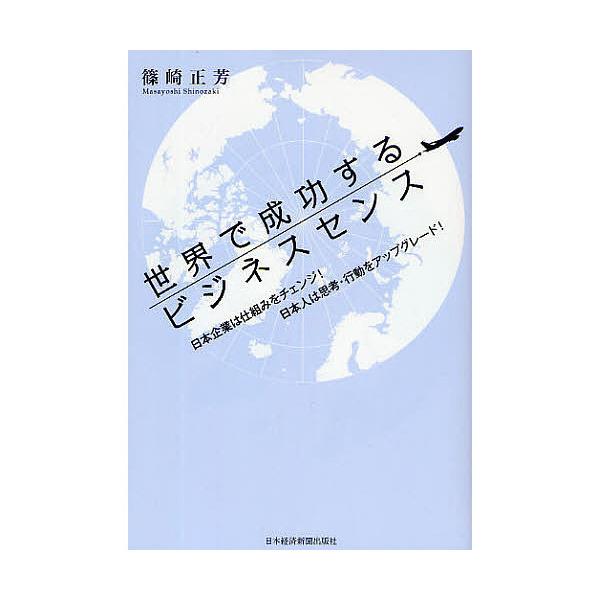 世界で成功するビジネスセンス 日本企業は仕組みをチェンジ!日本人は思考・行動をアップグレード!/篠崎正芳