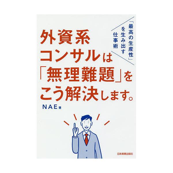 外資系コンサルは「無理難題」をこう解決します。 「最高の生産性」を生み出す仕事術/NAE