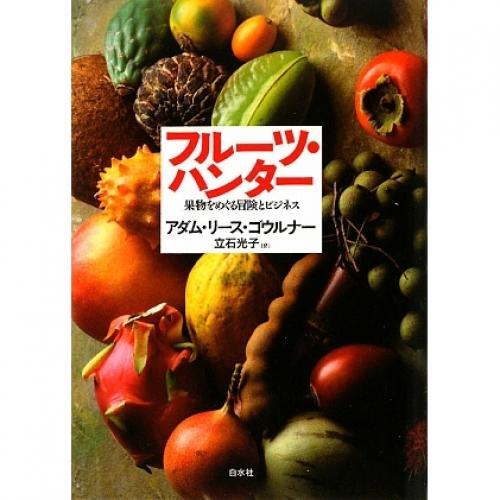 フルーツ・ハンター 果物をめぐる冒険とビジネス/アダム・リース・ゴウルナー/立石光子