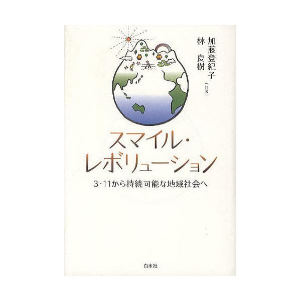 スマイル・レボリューション 3・11から持続可能な地域社会へ/加藤登紀子/林良樹
