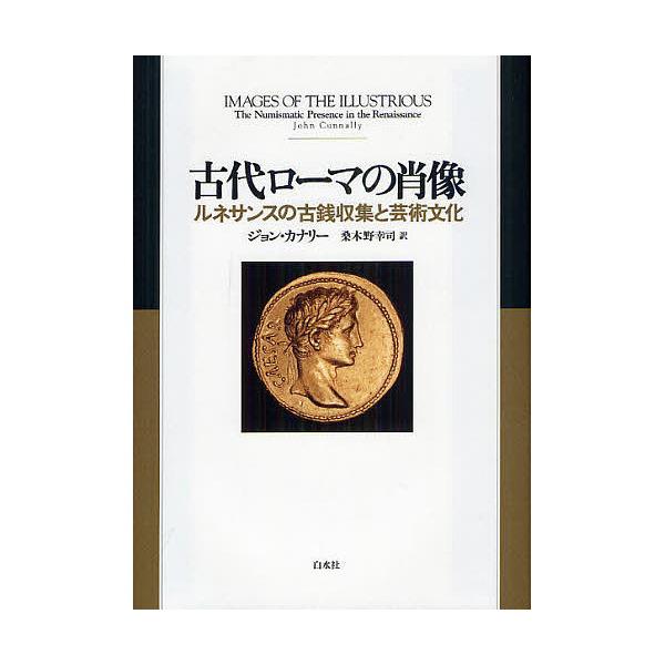 古代ローマの肖像 ルネサンスの古銭収集と芸術文化/ジョン・カナリー/桑木野幸司