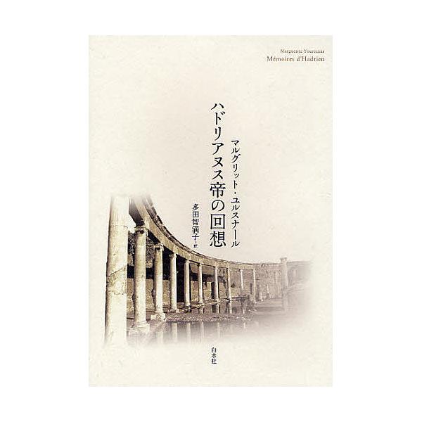 ハドリアヌス帝の回想 新装版/マルグリット・ユルスナール/多田智満子