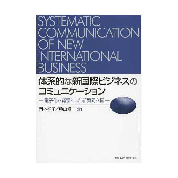 体系的な新国際ビジネスのコミュニケーション 電子化を背景とした新貿易立国/岡本祥子/亀山修一