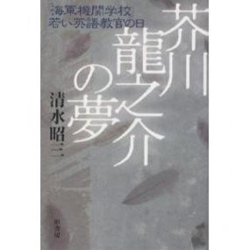 芥川竜之介の夢 「海軍機関学校」若い英語教官の日/清水昭三
