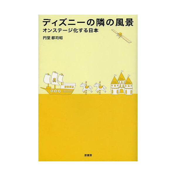 ディズニーの隣の風景 オンステージ化する日本/円堂都司昭
