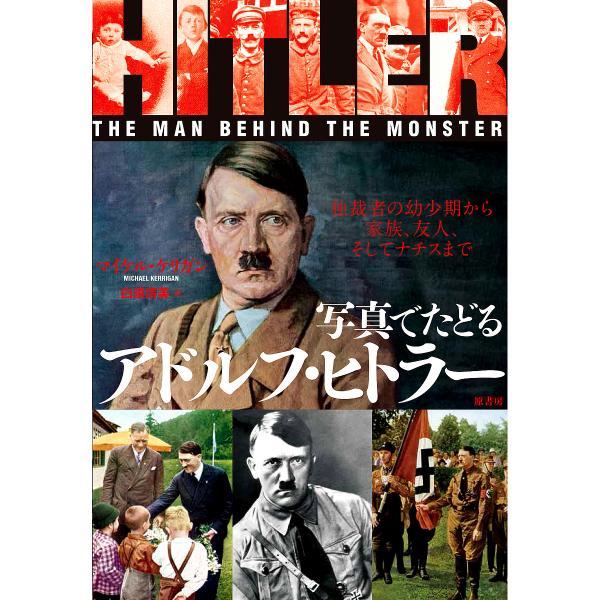 写真でたどるアドルフ・ヒトラー 独裁者の幼少期から家族、友人、そしてナチスまで/マイケル・ケリガン/白須清美