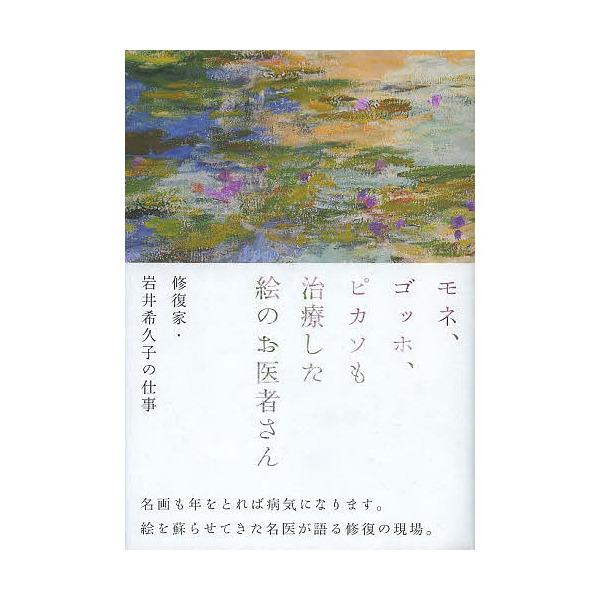 モネ、ゴッホ、ピカソも治療した絵のお医者さん 修復家・岩井希久子の仕事/岩井希久子