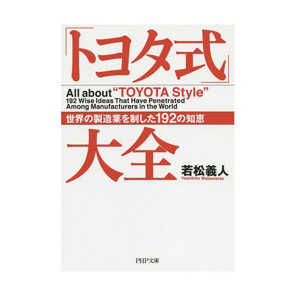 「トヨタ式」大全 世界の製造業を制した192の知恵/若松義人