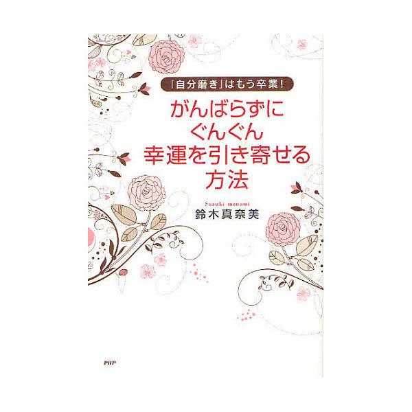 がんばらずに、ぐんぐん幸運を引き寄せる方法 「自分磨き」はもう卒業!/鈴木真奈美