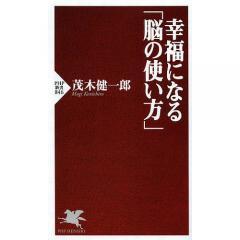 幸福になる「脳の使い方」/茂木健一郎