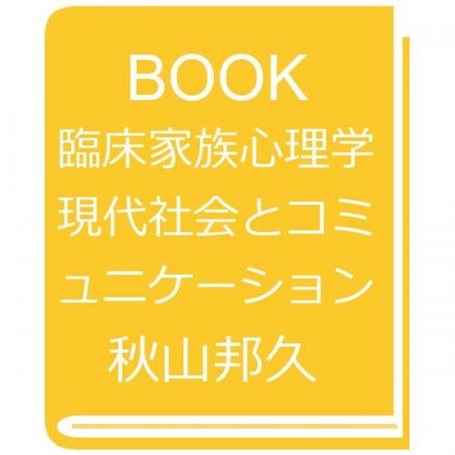 臨床家族心理学 現代社会とコミュニケーション/秋山邦久