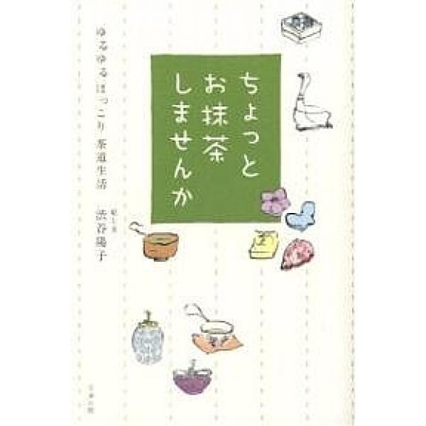 ちょっとお抹茶しませんか ゆるゆるほっこり茶道生活/渋谷陽子