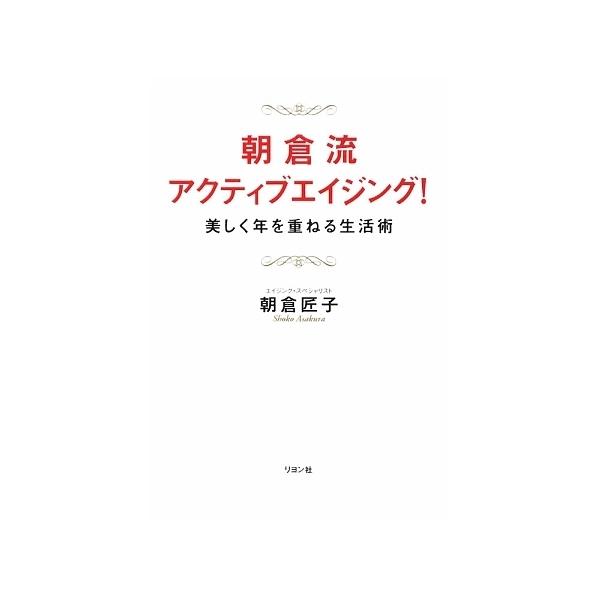 朝倉流・アクティブエイジング! 美しく年を重ねる生活術/朝倉匠子
