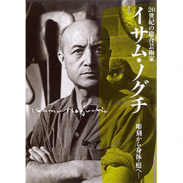 20世紀の総合芸術家イサム・ノグチ 彫刻から身体・庭へ/イサム・ノグチ/新見隆