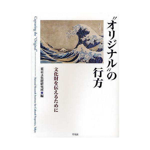 """""""オリジナル""""の行方 文化財を伝えるために/東京文化財研究所"""