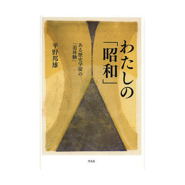 わたしの「昭和」 ある歴史学徒の「追体験」/平野邦雄