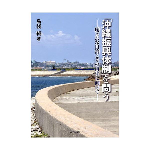 「沖縄振興体制」を問う 壊された自治とその再生に向けて/島袋純