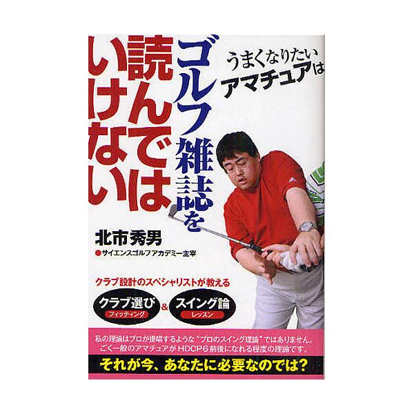 うまくなりたいアマチュアはゴルフ雑誌を読んではいけない/北市秀男