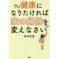 健康になりたければ家の掃除を変えなさい/松本忠男/亀田俊忠