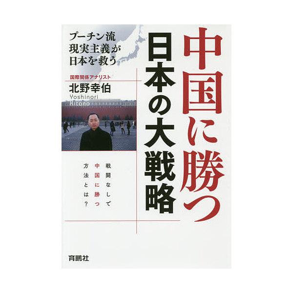 中国に勝つ日本の大戦略 プーチン流現実主義が日本を救う/北野幸伯