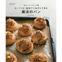 ゆーママの30分でこねずにできる魔法のパン 「電子レンジ」でスピード発酵/松本有美/レシピ