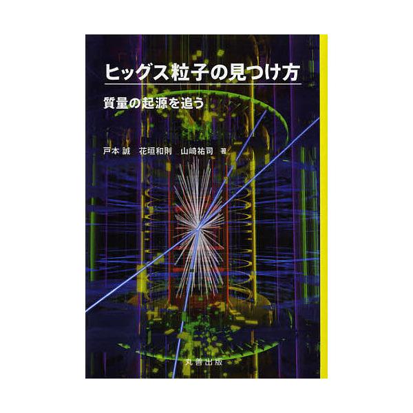 ヒッグス粒子の見つけ方 質量の起源を追う/戸本誠/花垣和則/山崎祐司