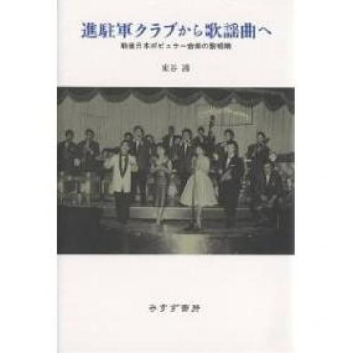進駐軍クラブから歌謡曲へ 戦後日本ポピュラー音楽の黎明期/東谷護