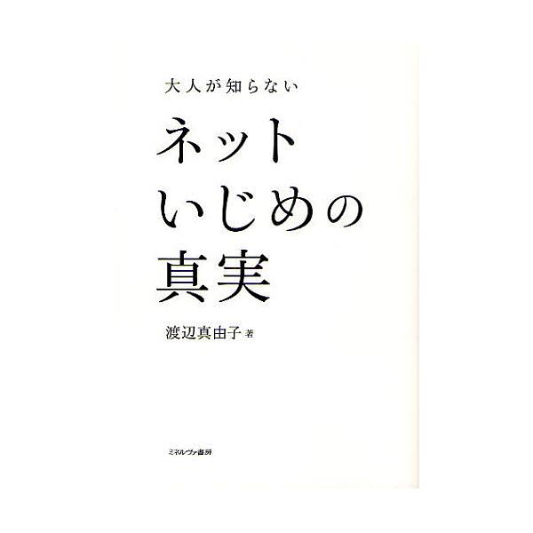 大人が知らないネットいじめの真実/渡辺真由子