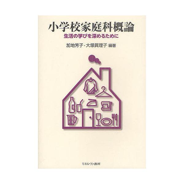 小学校家庭科概論 生活の学びを深めるために/加地芳子/大塚眞理子