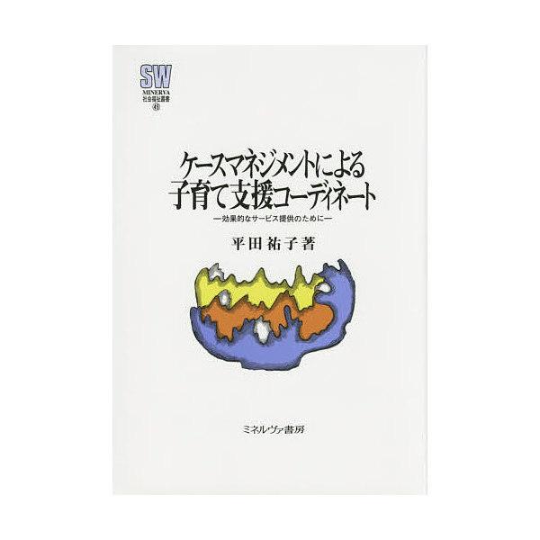 ケースマネジメントによる子育て支援コーディネート 効果的なサービス提供のために/平田祐子