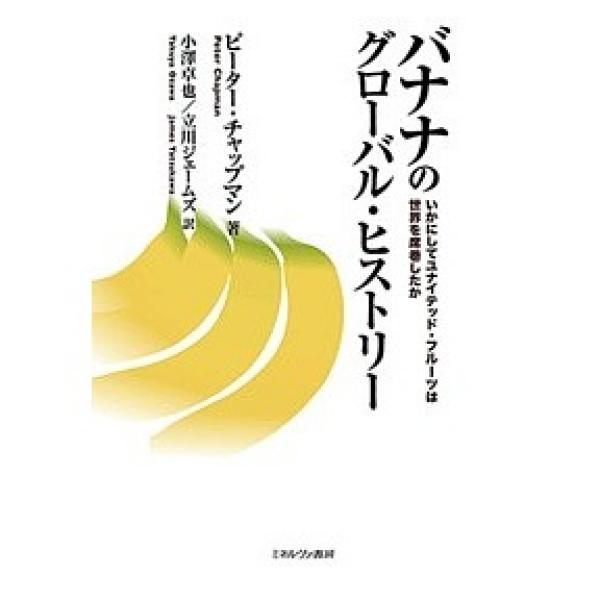 バナナのグローバル・ヒストリー いかにしてユナイテッド・フルーツは世界を席巻したか/ピーター・チャップマン/小澤卓也/立川ジェームズ