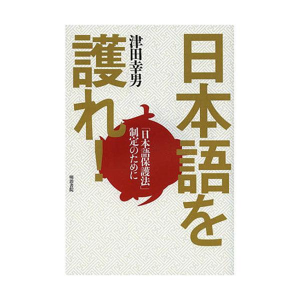 日本語を護れ! 「日本語保護法」制定のために/津田幸男