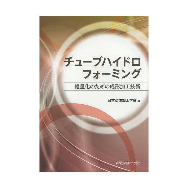 チューブハイドロフォーミング 軽量化のための成形加工技術/日本塑性加工学会