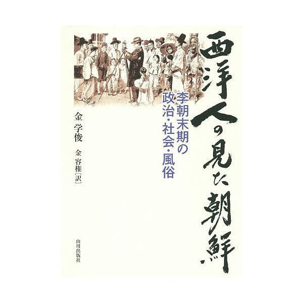 西洋人の見た朝鮮 李朝末期の政治・社会・風俗/金学俊/金容権