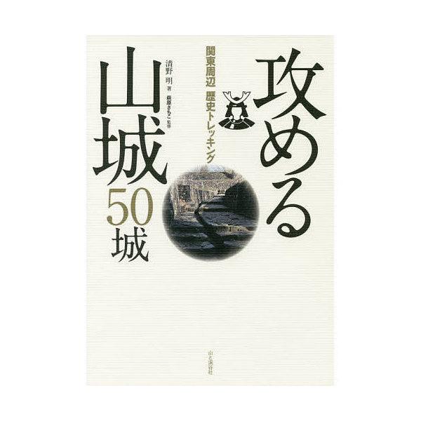 攻める山城50城 関東周辺歴史トレッキング/清野明/萩原さちこ