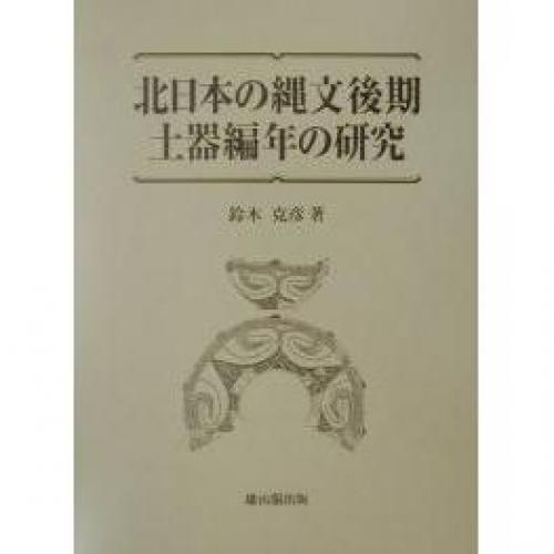 北日本の縄文後期土器編年の研究/鈴木克彦