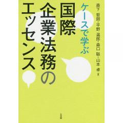 ケースで学ぶ国際企業法務のエッセンス/森下哲朗/平野温郎/森口聡