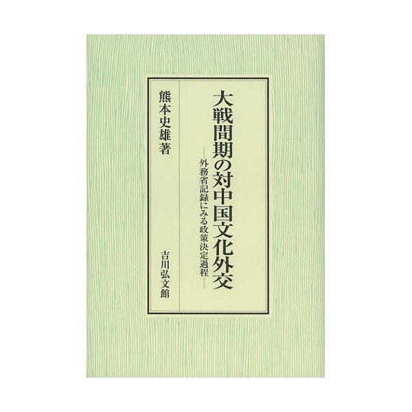 大戦間期の対中国文化外交 外務省記録にみる政策決定過程/熊本史雄