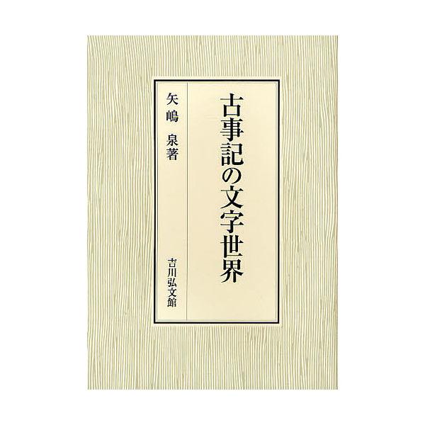 古事記の文字世界/矢嶋泉