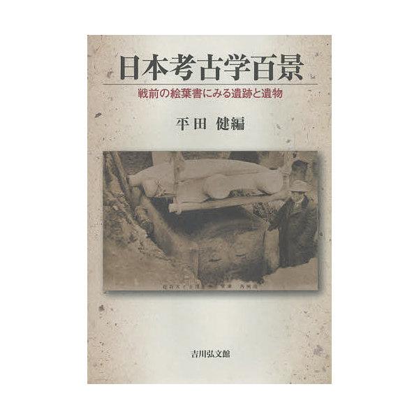 日本考古学百景 戦前の絵葉書にみる遺跡と遺物/平田健