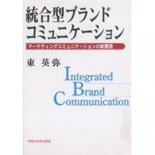 統合型ブランドコミュニケーション マーケティングコミュニケーションの新展開/東英弥