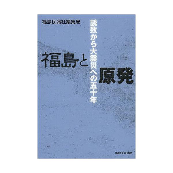 福島と原発 誘致から大震災への50年/福島民報社編集局