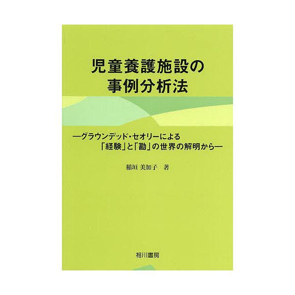 児童養護施設の事例分析法 グラウンデッド・セオリーによる「経験」と「勘」の世界の解明から/稲垣美加子