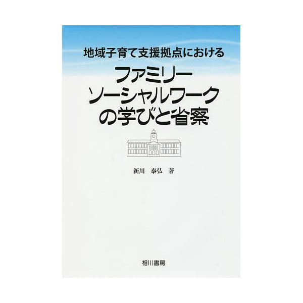 地域子育て支援拠点におけるファミリーソーシャルワークの学びと省察/新川泰弘