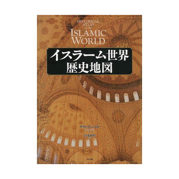 イスラーム世界歴史地図/デヴィッド・ニコル/清水和裕
