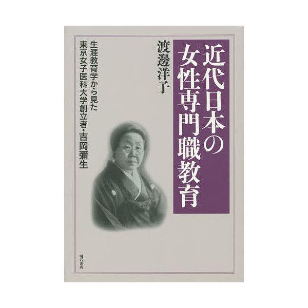 近代日本の女性専門職教育 生涯教育学から見た東京女子医科大学創立者・吉岡彌生/渡邊洋子